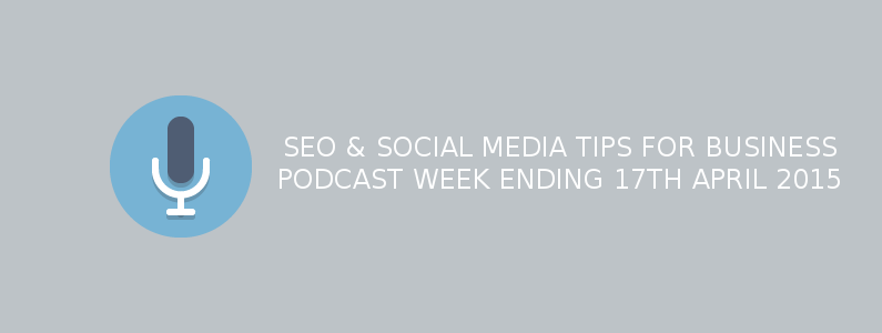SEO & Social Media Tips For Business – Week Ending 17th April 2015