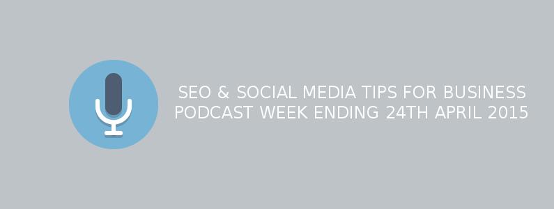 SEO & Social Media Tips For Business – Week Ending 24th April 2015