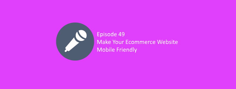 Ep49: Making your ecommerce website mobile friendly