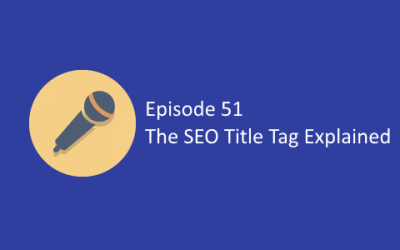 Ep 51: The SEO Title Tag Explained