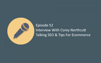 Ep 52: Interview with Corey Northcutt Talking SEO & Tips For Ecommerce