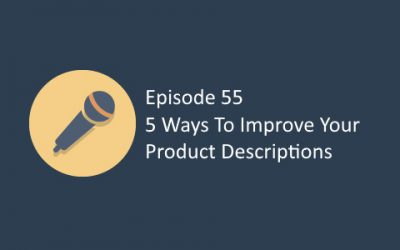 Ep 55: 5 Ways To Improve Your Ecommerce Product Descriptions
